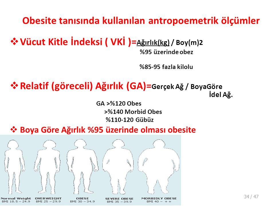 Obesite tanısında kullanılan antropoemetrik ölçümler  Vücut Kitle İndeksi ( VKİ )= Ağırlık(kg) / Boy(m)2 %95 üzerinde obez %85-95 fazla kilolu  Relatif (göreceli) Ağırlık (GA)= Gerçek Ağ / BoyaGöre İdel Ağ.