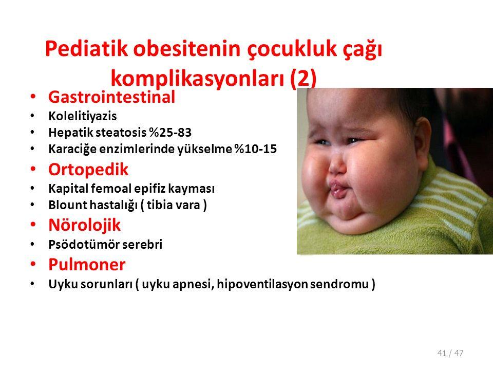 Pediatik obesitenin çocukluk çağı komplikasyonları (2) Gastrointestinal Kolelitiyazis Hepatik steatosis %25-83 Karaciğe enzimlerinde yükselme %10-15 Ortopedik Kapital femoal epifiz kayması Blount hastalığı ( tibia vara ) Nörolojik Psödotümör serebri Pulmoner Uyku sorunları ( uyku apnesi, hipoventilasyon sendromu ) 41 / 47
