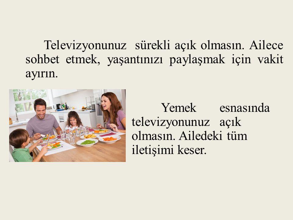 Televizyonunuz sürekli açık olmasın. Ailece sohbet etmek, yaşantınızı paylaşmak için vakit ayırın. Yemek esnasında televizyonunuz açık olmasın. Ailede