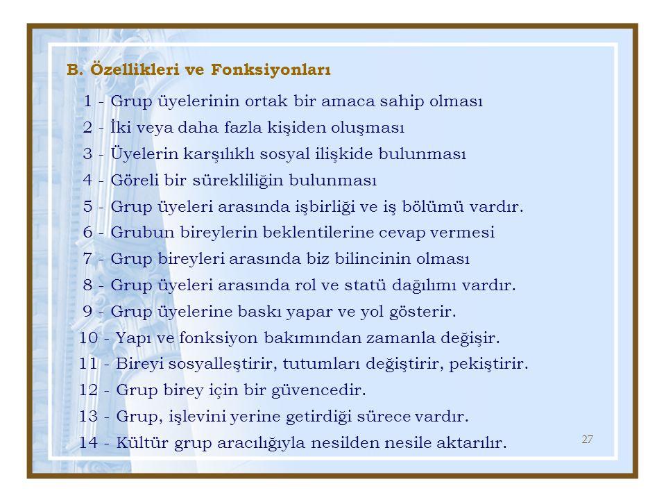 27 B. Özellikleri ve Fonksiyonları 1 - Grup üyelerinin ortak bir amaca sahip olması 2 - İki veya daha fazla kişiden oluşması 3 - Üyelerin karşılıklı s