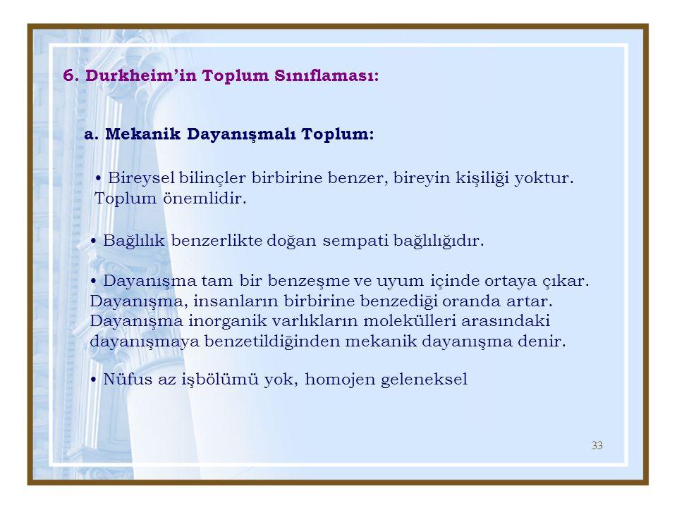33 6. Durkheim'in Toplum Sınıflaması: a. Mekanik Dayanışmalı Toplum: Bireysel bilinçler birbirine benzer, bireyin kişiliği yoktur. Toplum önemlidir. B