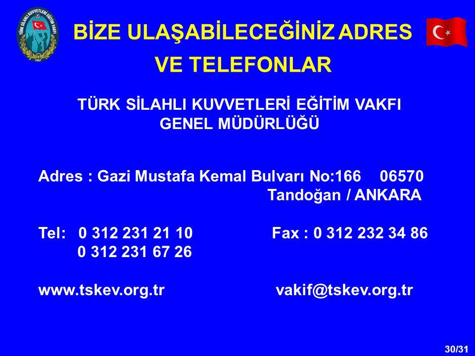 30/31 TÜRK SİLAHLI KUVVETLERİ EĞİTİM VAKFI GENEL MÜDÜRLÜĞÜ BİZE ULAŞABİLECEĞİNİZ ADRES VE TELEFONLAR Adres : Gazi Mustafa Kemal Bulvarı No:166 06570 T