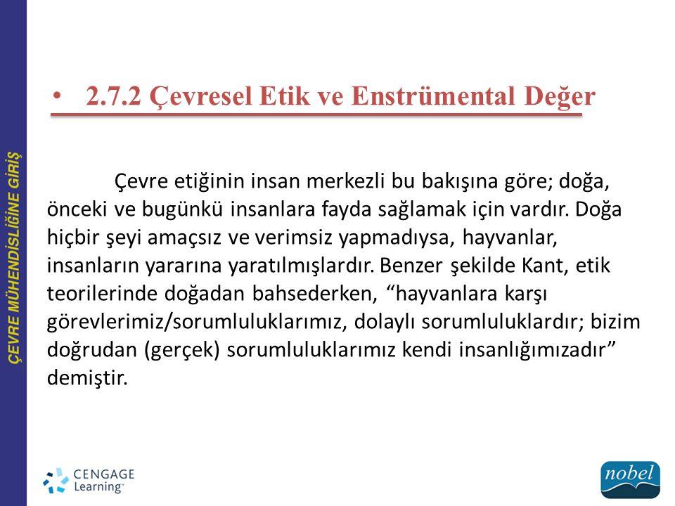 2.7.2 Çevresel Etik ve Enstrümental Değer Çevre etiğinin insan merkezli bu bakışına göre; doğa, önceki ve bugünkü insanlara fayda sağlamak için vardır.