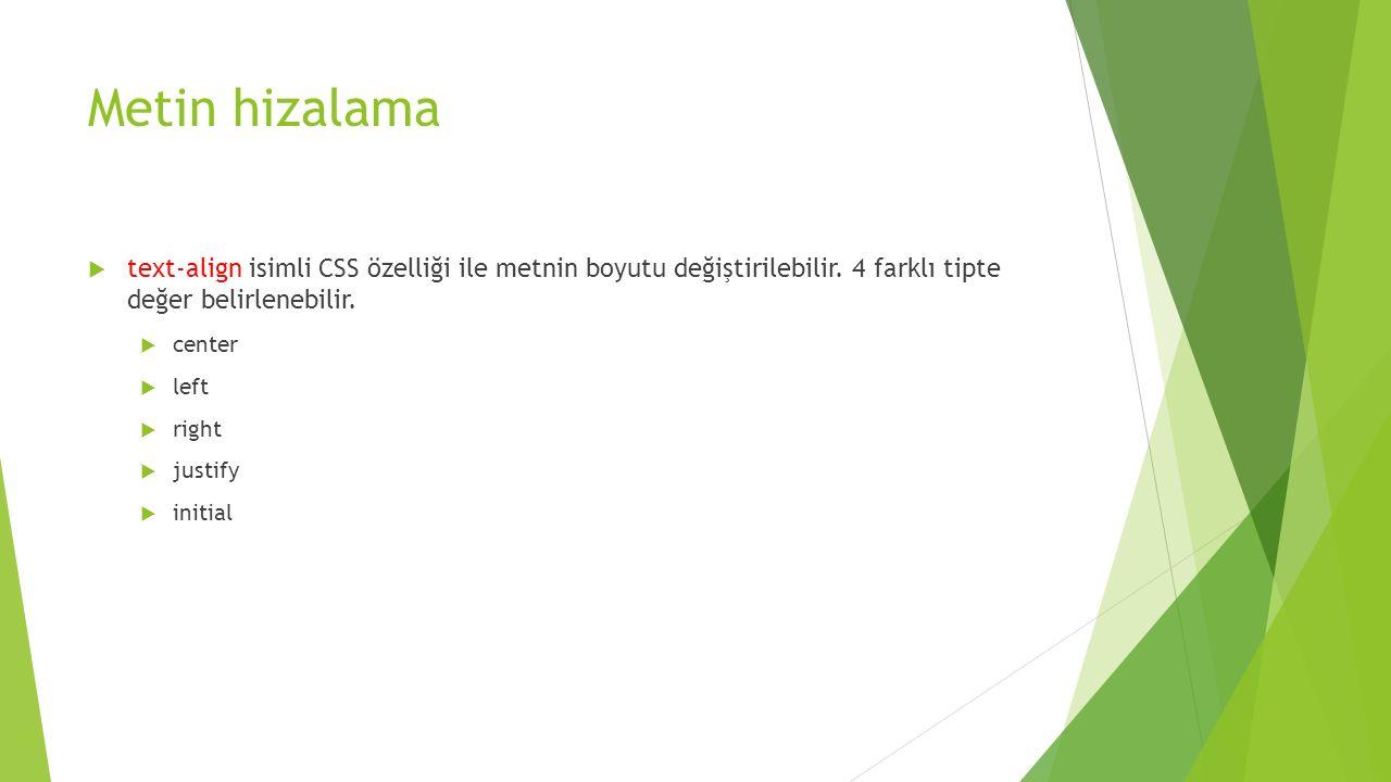 Metin hizalama  text-align isimli CSS özelliği ile metnin boyutu değiştirilebilir. 4 farklı tipte değer belirlenebilir.  center  left  right  jus