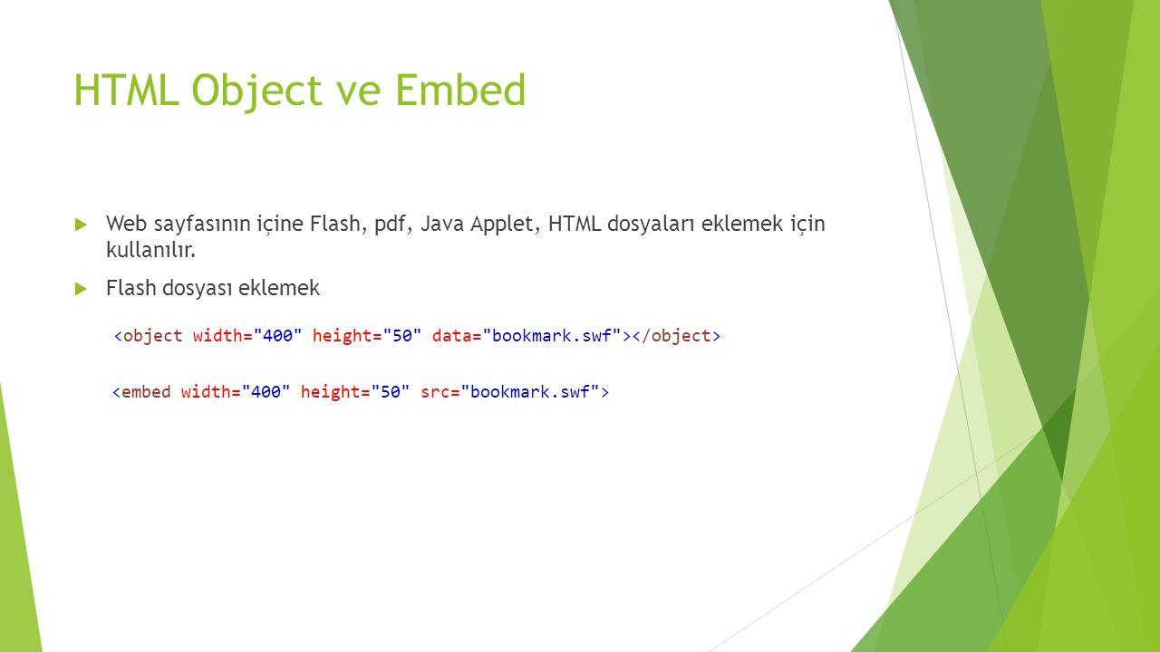 HTML Object ve Embed  Web sayfasının içine Flash, pdf, Java Applet, HTML dosyaları eklemek için kullanılır.  Flash dosyası eklemek