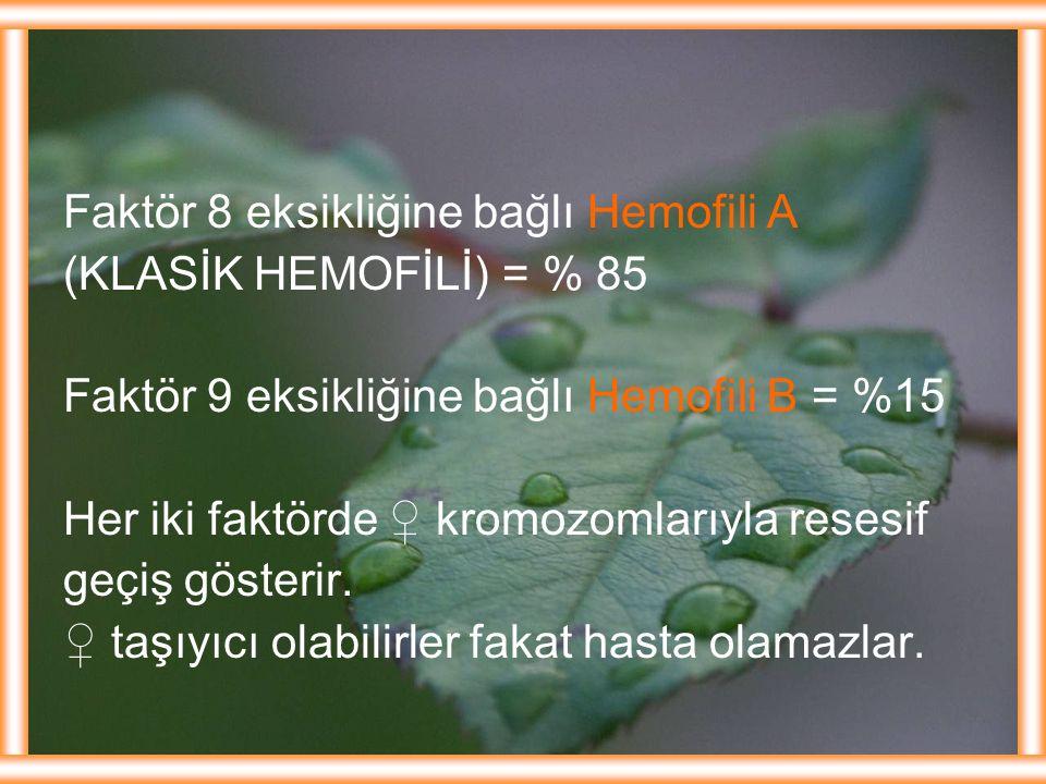 Faktör 8 eksikliğine bağlı Hemofili A (KLASİK HEMOFİLİ) = % 85 Faktör 9 eksikliğine bağlı Hemofili B = %15 Her iki faktörde ♀ kromozomlarıyla resesif