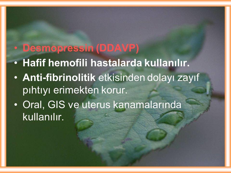 Desmopressin (DDAVP) Hafif hemofili hastalarda kullanılır. Anti-fibrinolitik etkisinden dolayı zayıf pıhtıyı erimekten korur. Oral, GIS ve uterus kana