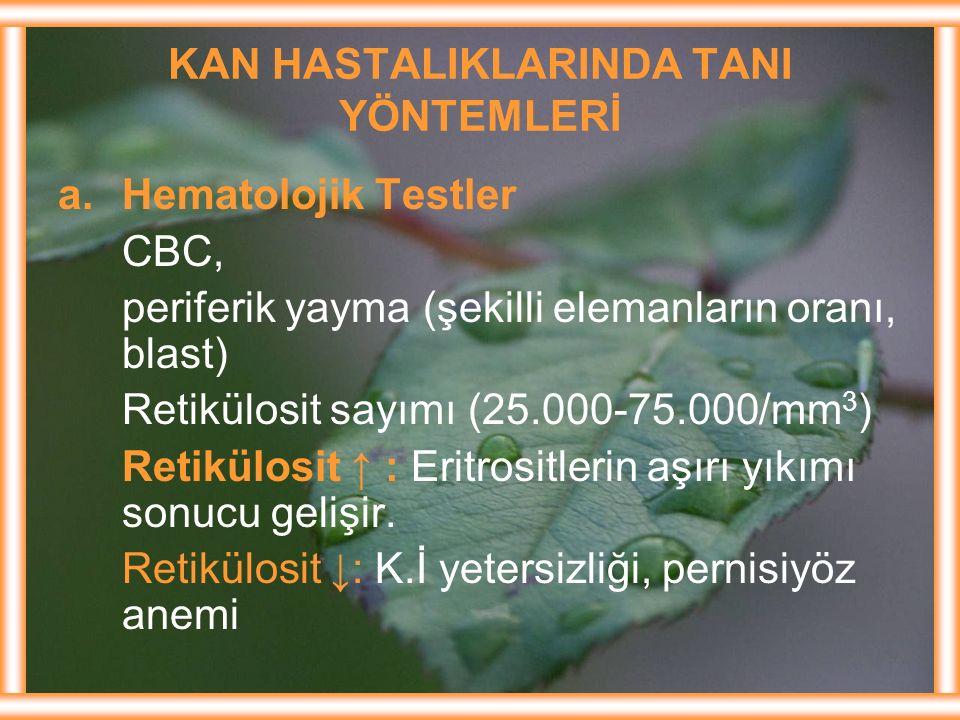 KAN HASTALIKLARINDA TANI YÖNTEMLERİ a.Hematolojik Testler CBC, periferik yayma (şekilli elemanların oranı, blast) Retikülosit sayımı (25.000-75.000/mm