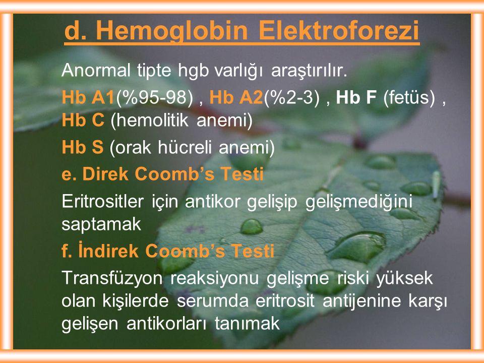 d. Hemoglobin Elektroforezi Anormal tipte hgb varlığı araştırılır. Hb A1(%95-98), Hb A2(%2-3), Hb F (fetüs), Hb C (hemolitik anemi) Hb S (orak hücreli