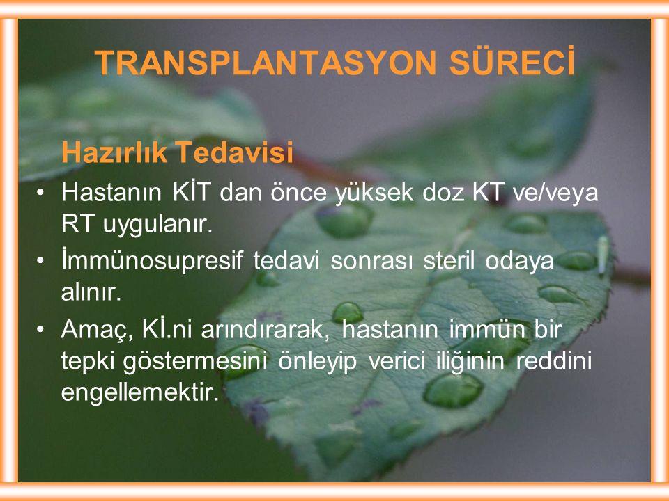 TRANSPLANTASYON SÜRECİ Hazırlık Tedavisi Hastanın KİT dan önce yüksek doz KT ve/veya RT uygulanır. İmmünosupresif tedavi sonrası steril odaya alınır.