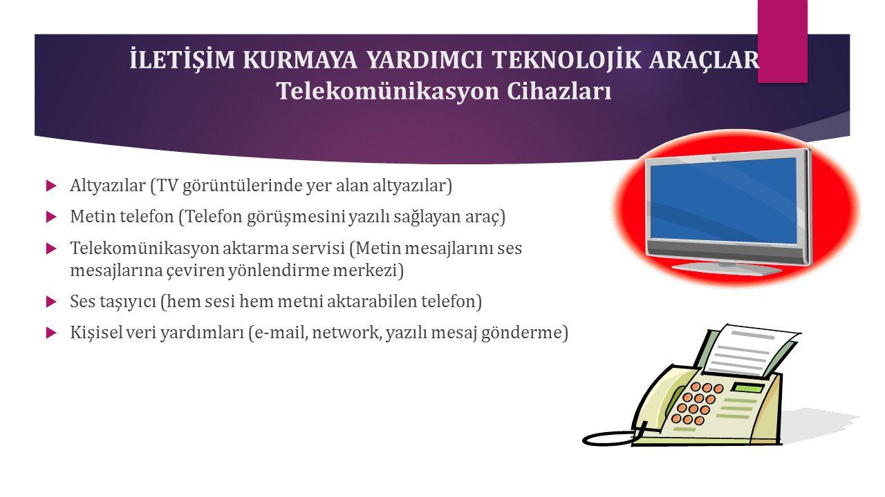 İLETİŞİM KURMAYA YARDIMCI TEKNOLOJİK ARAÇLAR Telekomünikasyon Cihazları  Altyazılar (TV görüntülerinde yer alan altyazılar)  Metin telefon (Telefon görüşmesini yazılı sağlayan araç)  Telekomünikasyon aktarma servisi (Metin mesajlarını ses mesajlarına çeviren yönlendirme merkezi)  Ses taşıyıcı (hem sesi hem metni aktarabilen telefon)  Kişisel veri yardımları (e-mail, network, yazılı mesaj gönderme)