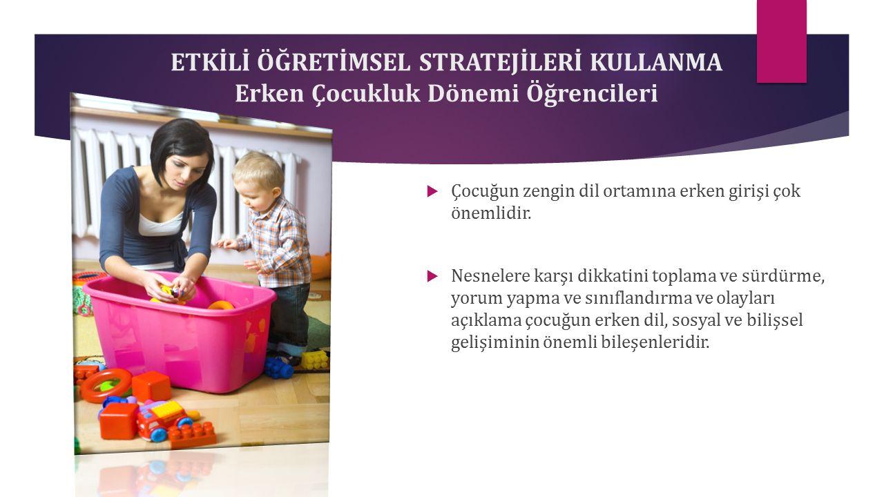 ETKİLİ ÖĞRETİMSEL STRATEJİLERİ KULLANMA Erken Çocukluk Dönemi Öğrencileri  Çocuğun zengin dil ortamına erken girişi çok önemlidir.