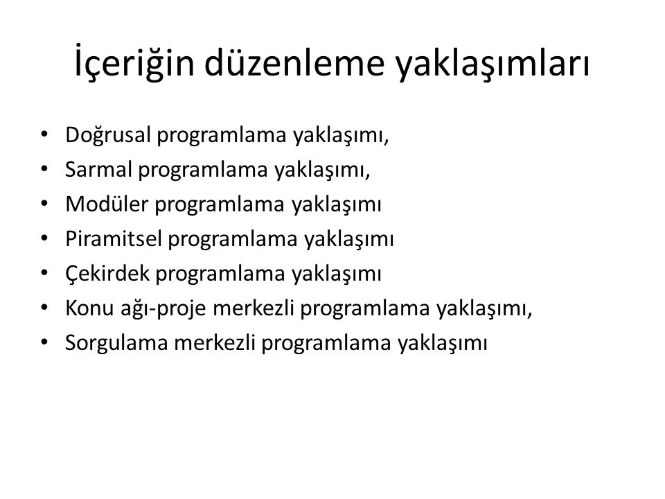 İçeriğin düzenleme yaklaşımları Doğrusal programlama yaklaşımı, Sarmal programlama yaklaşımı, Modüler programlama yaklaşımı Piramitsel programlama yaklaşımı Çekirdek programlama yaklaşımı Konu ağı-proje merkezli programlama yaklaşımı, Sorgulama merkezli programlama yaklaşımı