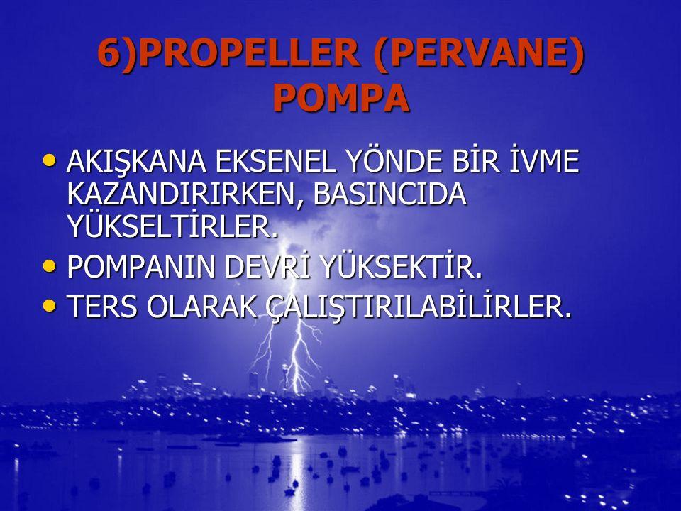 6)PROPELLER (PERVANE) POMPA AKIŞKANA EKSENEL YÖNDE BİR İVME KAZANDIRIRKEN, BASINCIDA YÜKSELTİRLER.