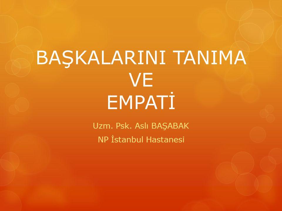 BAŞKALARINI TANIMA VE EMPATİ Uzm. Psk. Aslı BAŞABAK NP İstanbul Hastanesi