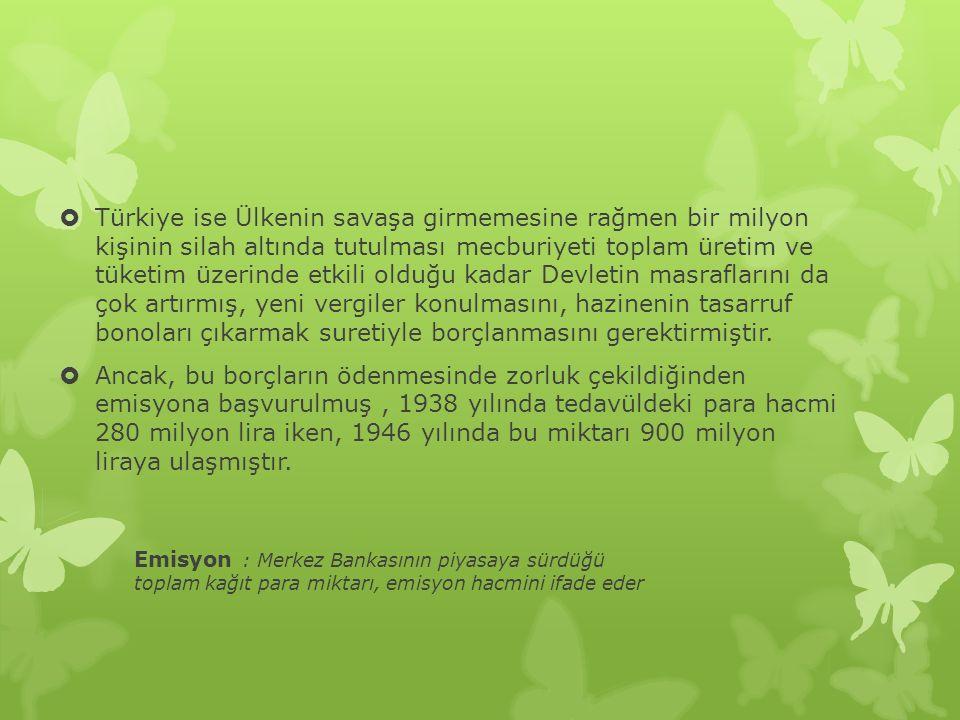  Türkiye ise Ülkenin savaşa girmemesine rağmen bir milyon kişinin silah altında tutulması mecburiyeti toplam üretim ve tüketim üzerinde etkili olduğu