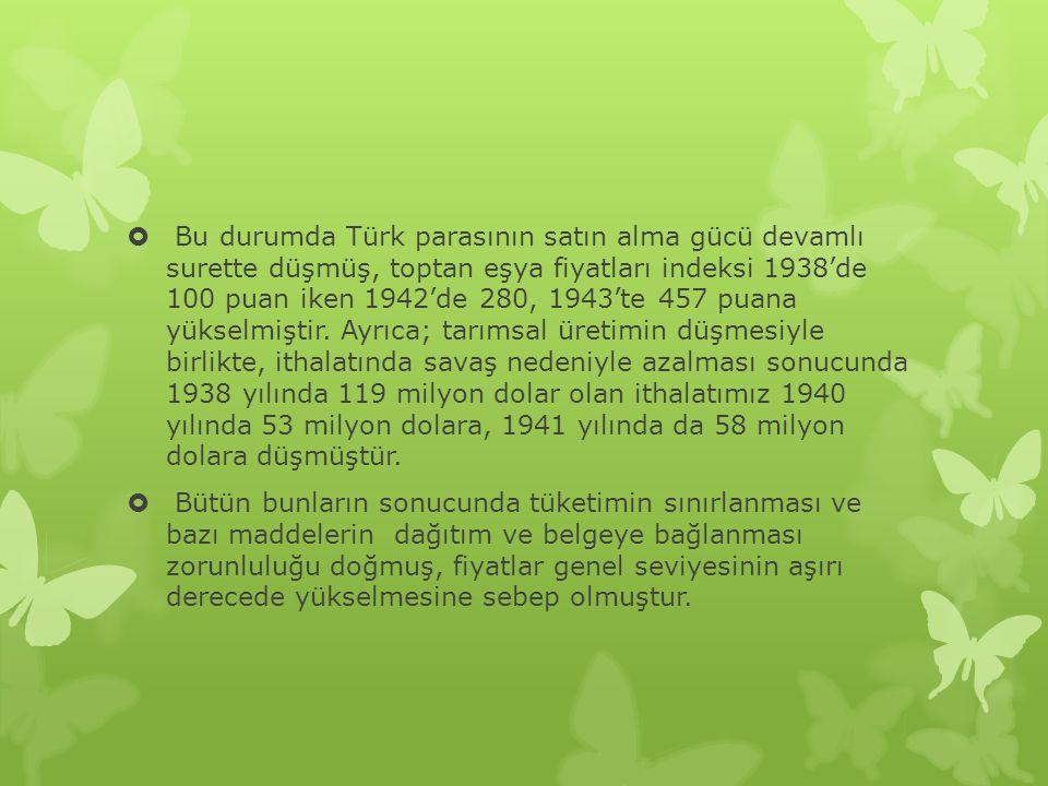  Bu durumda Türk parasının satın alma gücü devamlı surette düşmüş, toptan eşya fiyatları indeksi 1938'de 100 puan iken 1942'de 280, 1943'te 457 puana