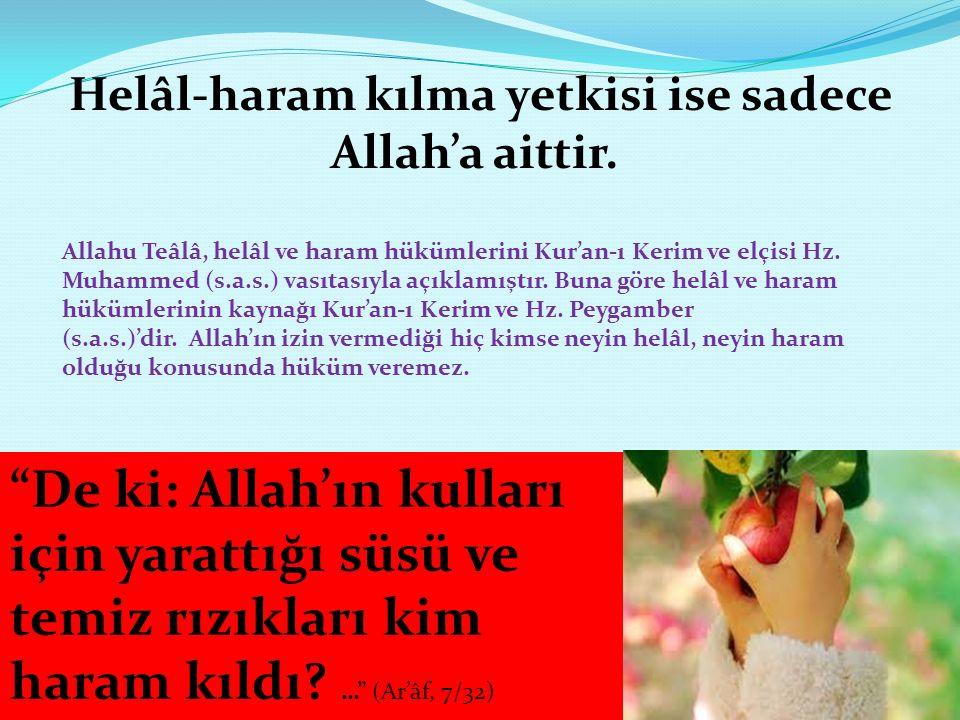 Helâl-haram kılma yetkisi ise sadece Allah'a aittir. Allahu Teâlâ, helâl ve haram hükümlerini Kur'an-ı Kerim ve elçisi Hz. Muhammed (s.a.s.) vasıtasıy