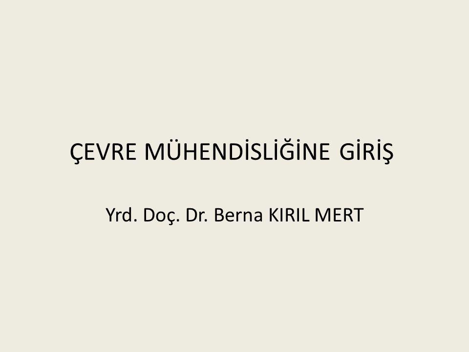 ÇEVRE MÜHENDİSLİĞİNE GİRİŞ Yrd. Doç. Dr. Berna KIRIL MERT