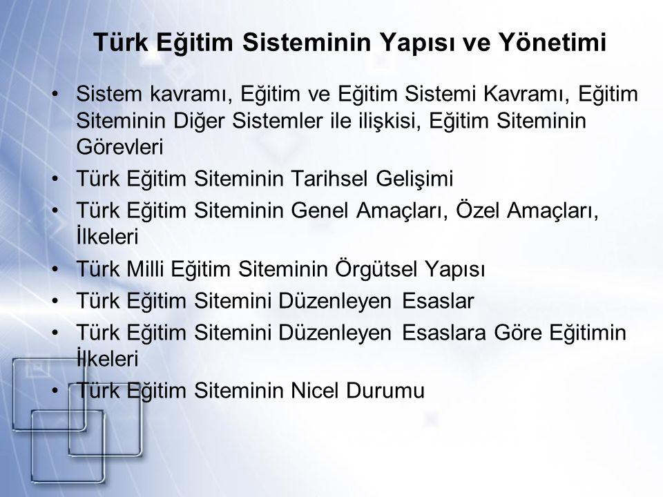 Türk Eğitim Sisteminin Yapısı ve Yönetimi Sistem kavramı, Eğitim ve Eğitim Sistemi Kavramı, Eğitim Siteminin Diğer Sistemler ile ilişkisi, Eğitim Siteminin Görevleri Türk Eğitim Siteminin Tarihsel Gelişimi Türk Eğitim Siteminin Genel Amaçları, Özel Amaçları, İlkeleri Türk Milli Eğitim Siteminin Örgütsel Yapısı Türk Eğitim Sitemini Düzenleyen Esaslar Türk Eğitim Sitemini Düzenleyen Esaslara Göre Eğitimin İlkeleri Türk Eğitim Siteminin Nicel Durumu