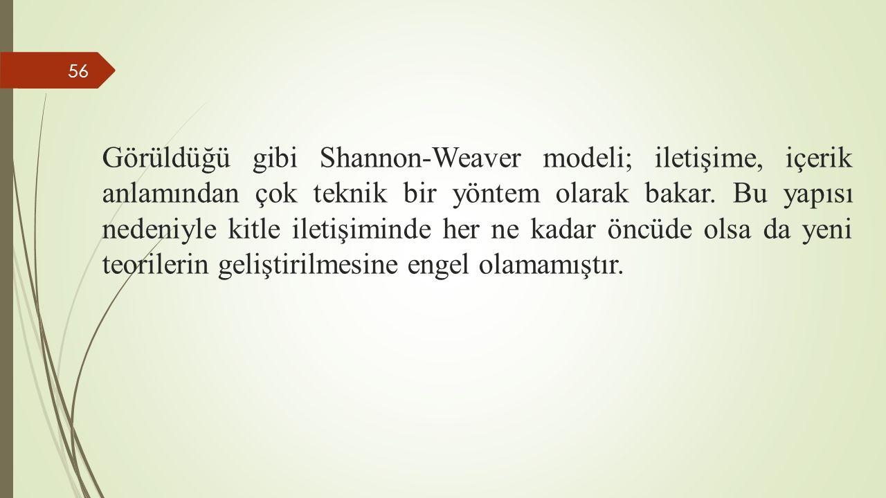 Görüldüğü gibi Shannon-Weaver modeli; iletişime, içerik anlamından çok teknik bir yöntem olarak bakar. Bu yapısı nedeniyle kitle iletişiminde her ne k
