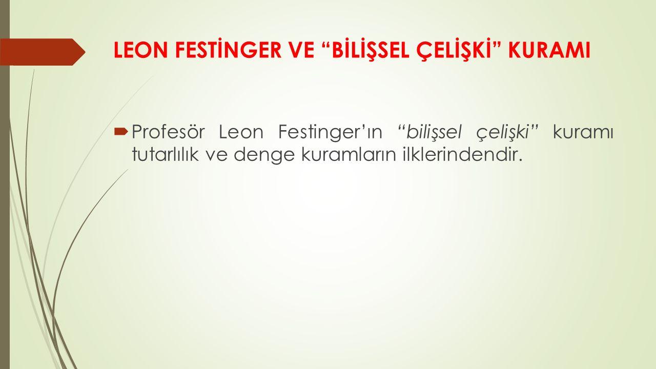LEON FESTİNGER VE BİLİŞSEL ÇELİŞKİ KURAMI  Profesör Leon Festinger'ın bilişsel çelişki kuramı tutarlılık ve denge kuramların ilklerindendir.