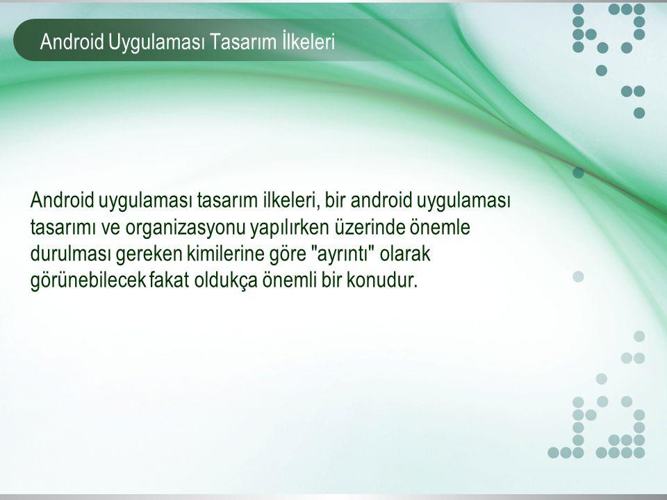 Android Uygulaması Tasarım İlkeleri Android uygulaması tasarım ilkeleri, bir android uygulaması tasarımı ve organizasyonu yapılırken üzerinde önemle d