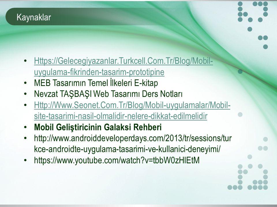 Kaynaklar Https://Gelecegiyazanlar.Turkcell.Com.Tr/Blog/Mobil- uygulama-fikrinden-tasarim-prototipine Https://Gelecegiyazanlar.Turkcell.Com.Tr/Blog/Mobil- uygulama-fikrinden-tasarim-prototipine MEB Tasarımın Temel İlkeleri E-kitap Nevzat TAŞBAŞI Web Tasarımı Ders Notları Http://Www.Seonet.Com.Tr/Blog/Mobil-uygulamalar/Mobil- site-tasarimi-nasil-olmalidir-nelere-dikkat-edilmelidir Http://Www.Seonet.Com.Tr/Blog/Mobil-uygulamalar/Mobil- site-tasarimi-nasil-olmalidir-nelere-dikkat-edilmelidir Mobil Geliştiricinin Galaksi Rehberi http://www.androiddeveloperdays.com/2013/tr/sessions/tur kce-androidte-uygulama-tasarimi-ve-kullanici-deneyimi/ https://www.youtube.com/watch v=tbbW0zHlEtM