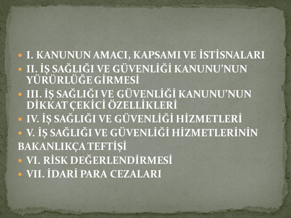 I. KANUNUN AMACI, KAPSAMI VE İSTİSNALARI II. İŞ SAĞLIĞI VE GÜVENLİĞİ KANUNU'NUN YÜRÜRLÜĞE GİRMESİ III. İŞ SAĞLIĞI VE GÜVENLİĞİ KANUNU'NUN DİKKAT ÇEKİC
