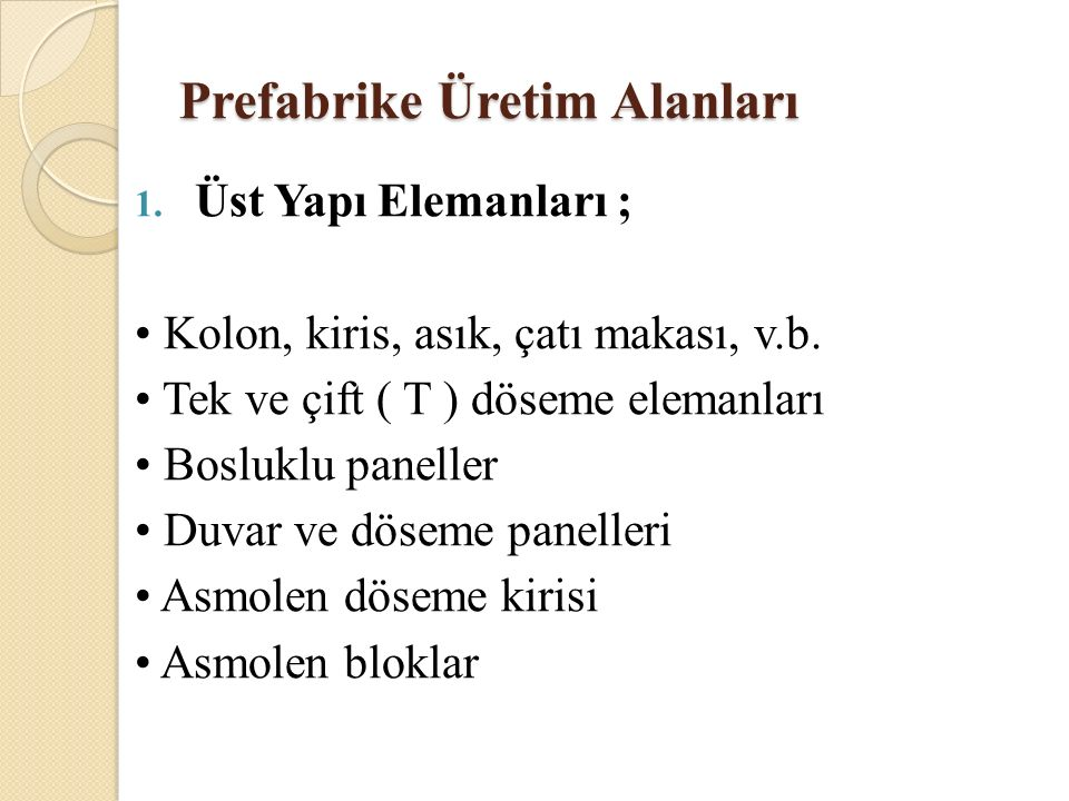 Prefabrike Üretim Alanları 1. Üst Yapı Elemanları ; Kolon, kiris, asık, çatı makası, v.b. Tek ve çift ( T ) döseme elemanları Bosluklu paneller Duvar