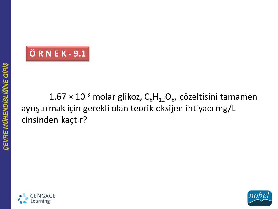 Ö R N E K - 9.1 1.67 × 10 -3 molar glikoz, C 6 H 12 O 6, çözeltisini tamamen ayrıştırmak için gerekli olan teorik oksijen ihtiyacı mg/L cinsinden kaçtır?