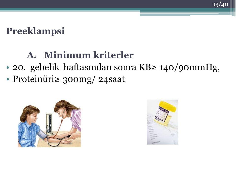 Preeklampsi A. Minimum kriterler 20. gebelik haftasından sonra KB≥ 140/90mmHg, Proteinüri≥ 300mg/ 24saat 13/40