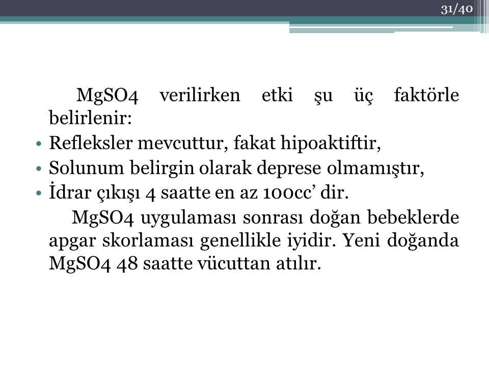 MgSO4 verilirken etki şu üç faktörle belirlenir: Refleksler mevcuttur, fakat hipoaktiftir, Solunum belirgin olarak deprese olmamıştır, İdrar çıkışı 4
