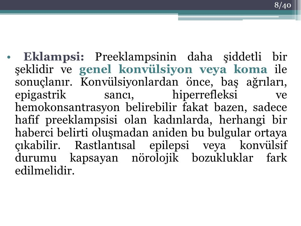 Eklampsi: Preeklampsinin daha şiddetli bir şeklidir ve genel konvülsiyon veya koma ile sonuçlanır. Konvülsiyonlardan önce, baş ağrıları, epigastrik sa