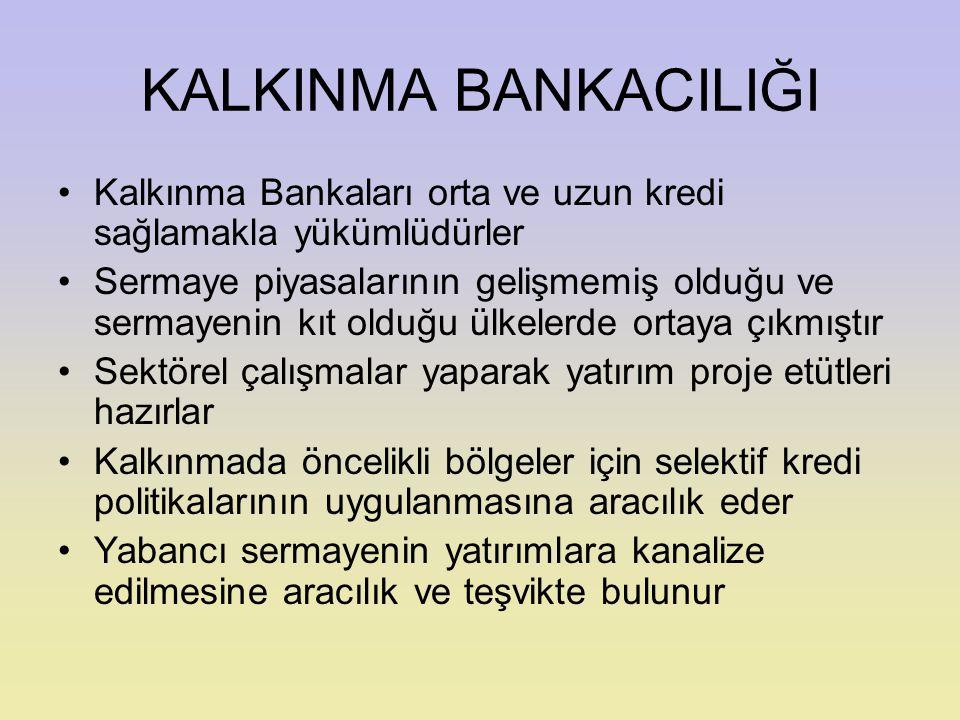 KALKINMA BANKACILIĞI Kalkınma Bankaları orta ve uzun kredi sağlamakla yükümlüdürler Sermaye piyasalarının gelişmemiş olduğu ve sermayenin kıt olduğu ü