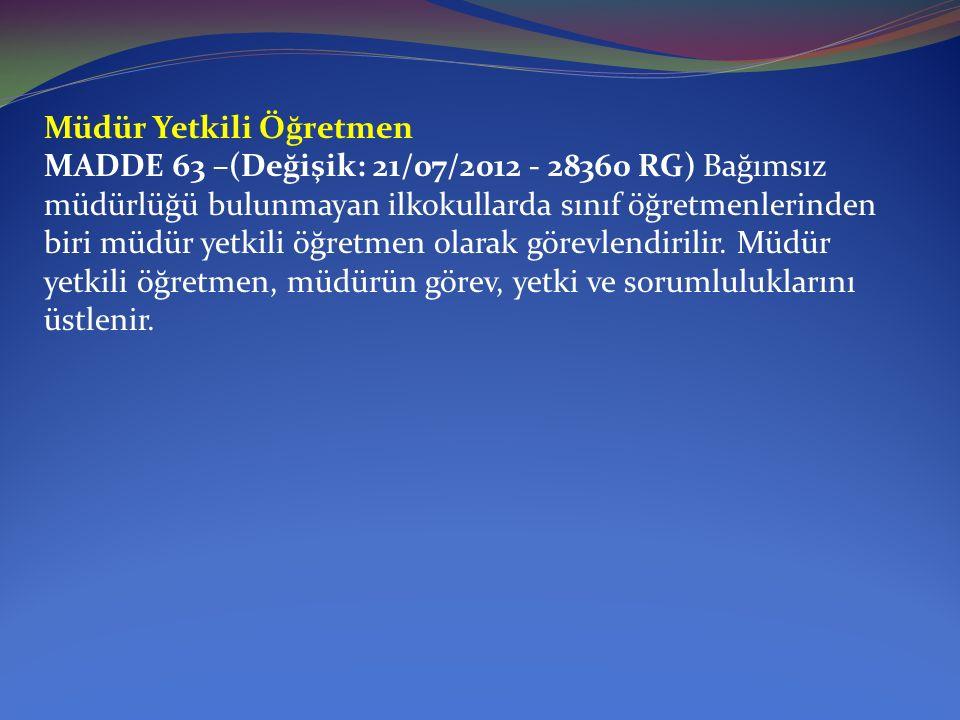 Müdür Yetkili Öğretmen MADDE 63 –(Değişik: 21/07/2012 - 28360 RG) Bağımsız müdürlüğü bulunmayan ilkokullarda sınıf öğretmenlerinden biri müdür yetkili öğretmen olarak görevlendirilir.