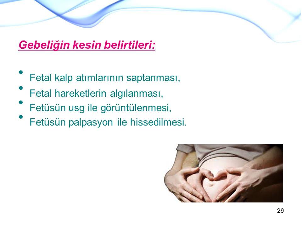 Gebeliğin kesin belirtileri: Fetal kalp atımlarının saptanması, Fetal hareketlerin algılanması, Fetüsün usg ile görüntülenmesi, Fetüsün palpasyon ile