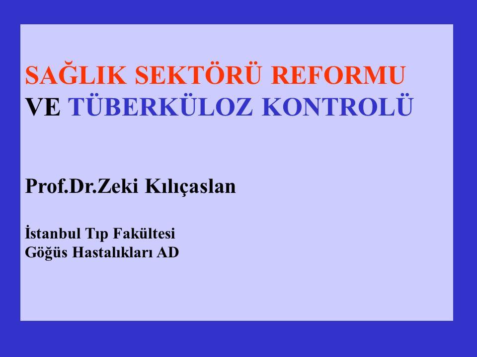 SAĞLIK SEKTÖRÜ REFORMU VE TÜBERKÜLOZ KONTROLÜ Prof.Dr.Zeki Kılıçaslan İstanbul Tıp Fakültesi Göğüs Hastalıkları AD