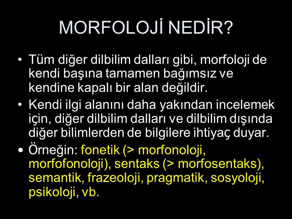 MORFOLOJİ NEDİR? T ü m diğer dilbilim dalları gibi, morfoloji de kendi başına tamamen bağımsız ve kendine kapalı bir alan değildir. Kendi ilgi alanını