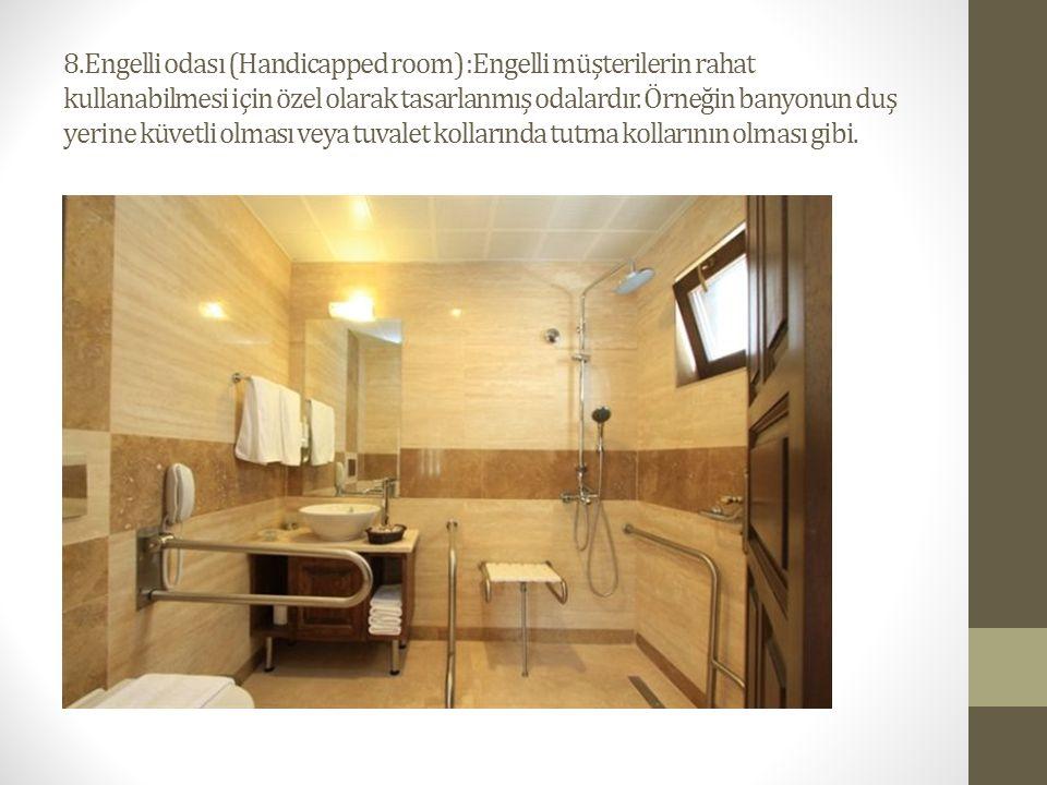 8.Engelli odası (Handicapped room) :Engelli müşterilerin rahat kullanabilmesi için özel olarak tasarlanmış odalardır. Örneğin banyonun duş yerine küve