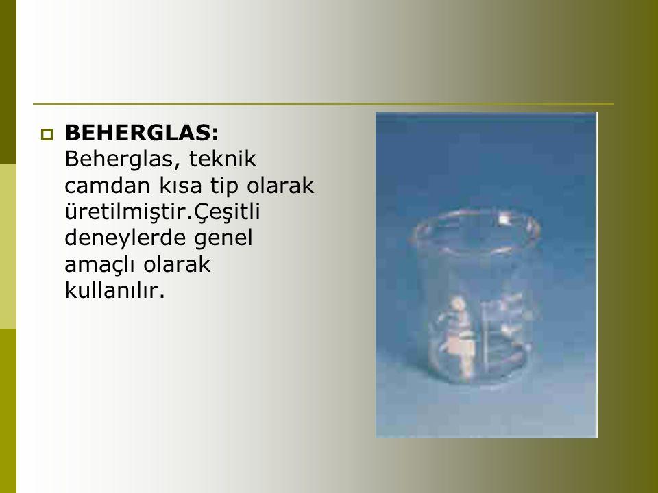 BEHERGLAS: Beherglas, teknik camdan kısa tip olarak üretilmiştir.Çeşitli deneylerde genel amaçlı olarak kullanılır.