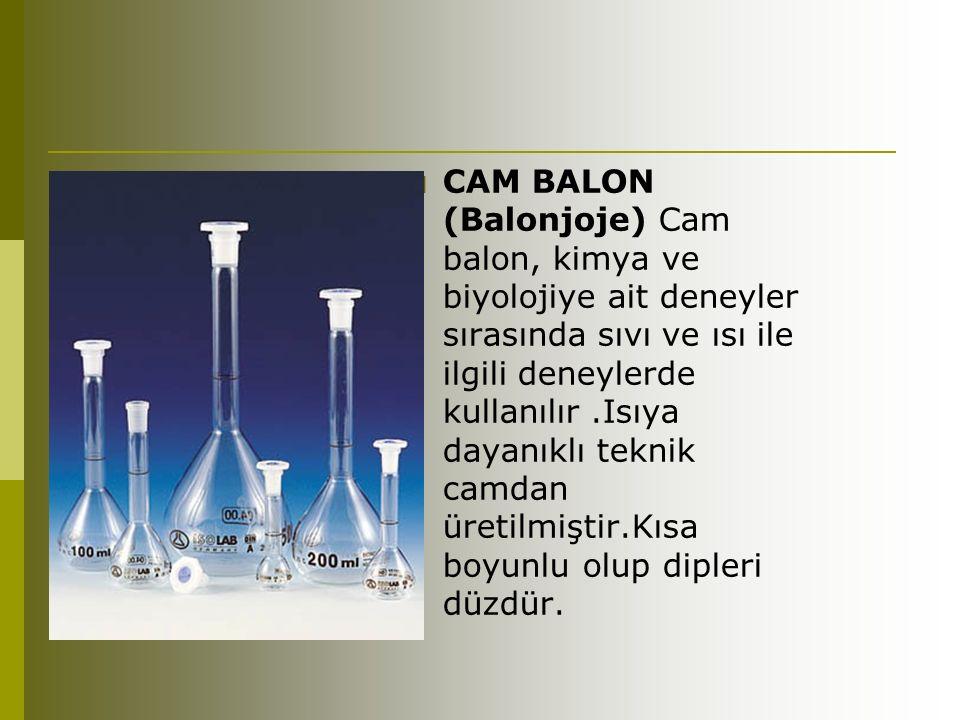  CAM BALON (Balonjoje) Cam balon, kimya ve biyolojiye ait deneyler sırasında sıvı ve ısı ile ilgili deneylerde kullanılır.Isıya dayanıklı teknik camdan üretilmiştir.Kısa boyunlu olup dipleri düzdür.