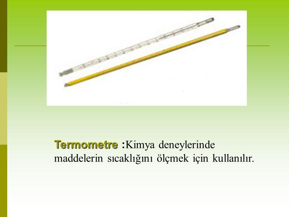 Termometre Termometre : Kimya deneylerinde maddelerin sıcaklığını ölçmek için kullanılır.