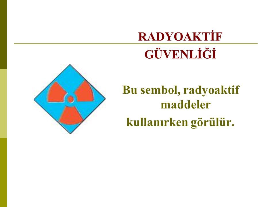RADYOAKTİF GÜVENLİĞİ Bu sembol, radyoaktif maddeler kullanırken görülür.