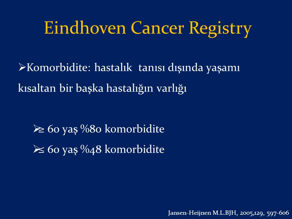 Eindhoven Cancer Registry  Komorbidite: hastalık tanısı dışında yaşamı kısaltan bir başka hastalığın varlığı  ≥ 60 yaş %80 komorbidite  ≤ 60 yaş %4