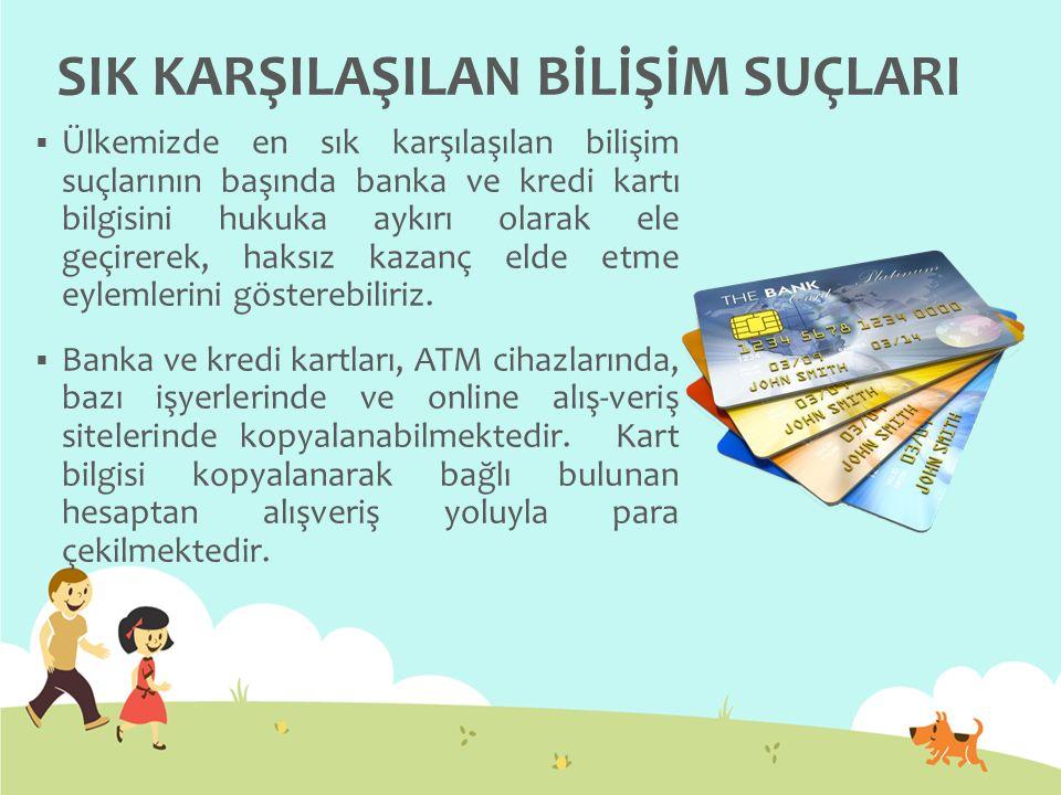 SIK KARŞILAŞILAN BİLİŞİM SUÇLARI  Ülkemizde en sık karşılaşılan bilişim suçlarının başında banka ve kredi kartı bilgisini hukuka aykırı olarak ele ge
