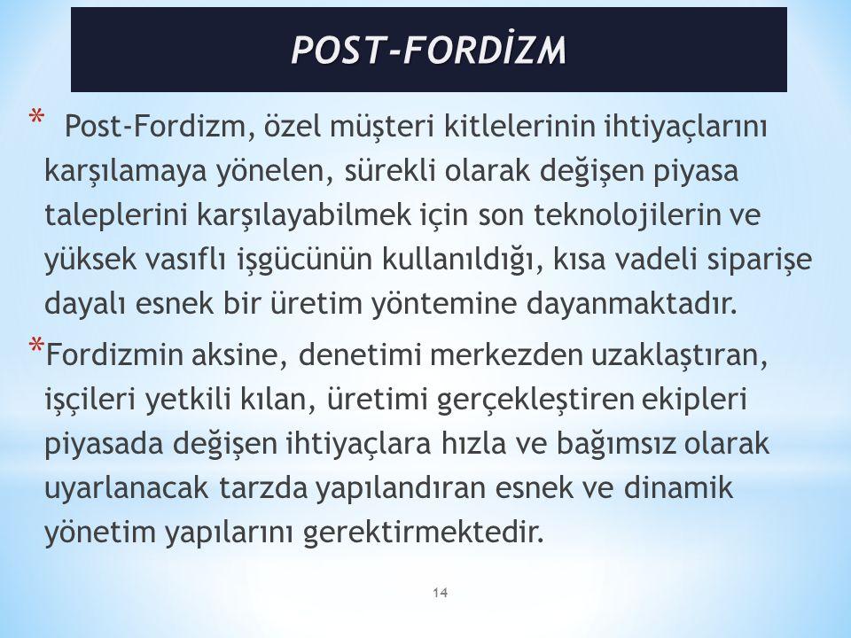 14 * Post-Fordizm, özel müşteri kitlelerinin ihtiyaçlarını karşılamaya yönelen, sürekli olarak değişen piyasa taleplerini karşılayabilmek için son teknolojilerin ve yüksek vasıflı işgücünün kullanıldığı, kısa vadeli siparişe dayalı esnek bir üretim yöntemine dayanmaktadır.