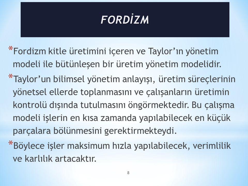 8 * Fordizm kitle üretimini içeren ve Taylor'ın yönetim modeli ile bütünleşen bir üretim yönetim modelidir.