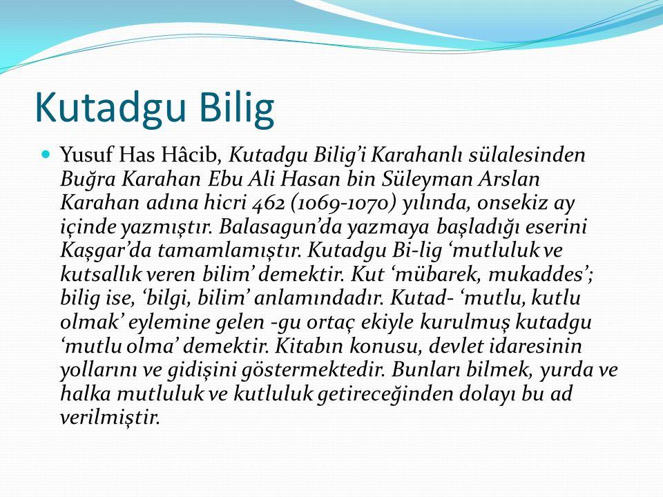 Kutadgu Bilig Yusuf Has Hâcib, Kutadgu Bilig'i Karahanlı sülalesinden Buğra Karahan Ebu Ali Hasan bin Süleyman Arslan Karahan adına hicri 462 (1069-1070) yılında, onsekiz ay içinde yazmıştır.