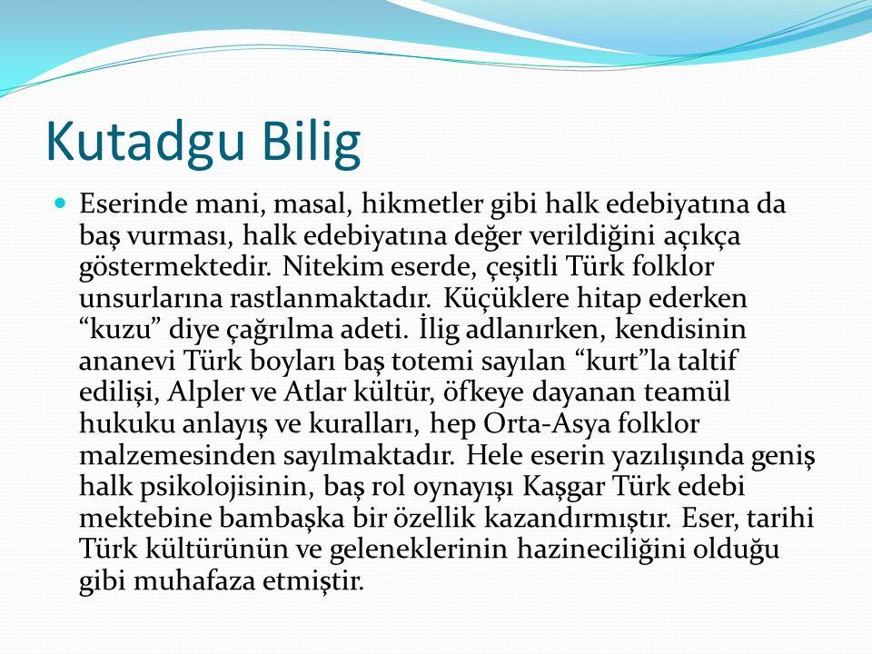 Kutadgu Bilig Eserinde mani, masal, hikmetler gibi halk edebiyatına da baş vurması, halk edebiyatına değer verildiğini açıkça göstermektedir.
